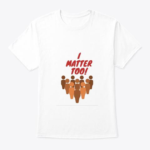 I Matter Too, Black Lives Matter White T-Shirt Front