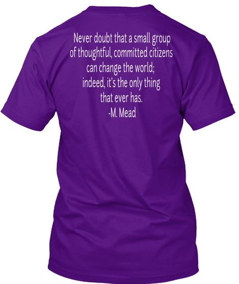 Never Doubt That A Small Group Of Thoughtful, Committed Citizens Can Change The World; Indeed, It's The Only Thing... Team Purple T-Shirt Back
