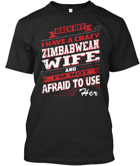 Back Off I Have A Crazy Zimbabwean Wife And I'm Not Afraid To Use Her Black T-Shirt Front
