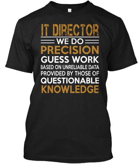 It Director We Do Precision Guess Work Based On Unreliable Data Provided By Those Of Questionable Knowledge  Black T-Shirt Front