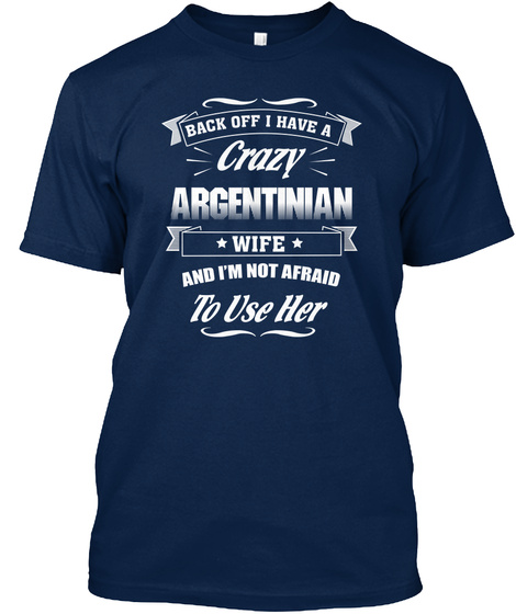Back Off I Have A Crazy Argentinian Wife And I'm Not Afraid To Use Her Navy T-Shirt Front