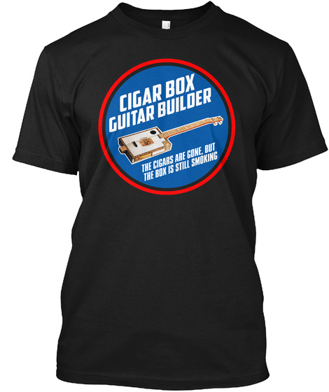 Cigar Box Guitar Builder The Cigar Is Gone But  The Box Is Still Smoking Black T-Shirt Front