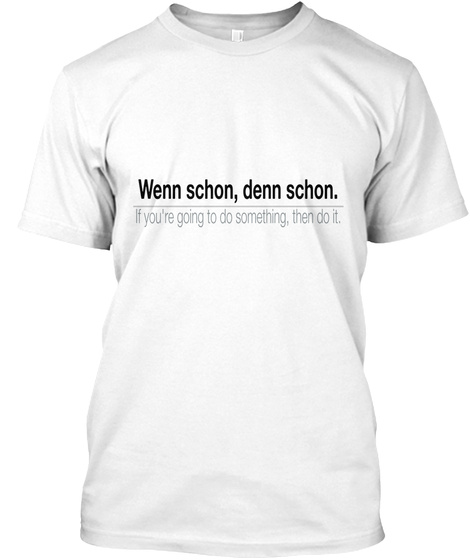 Wenn Schon, Denn Schon.                    If You're Going To Do Something, Then Do It. White T-Shirt Front
