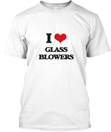 I Love Glass Blowers White T-Shirt Front