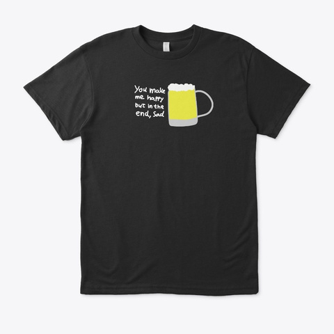 You Make Me Happy But In The End, Sad Black T-Shirt Front