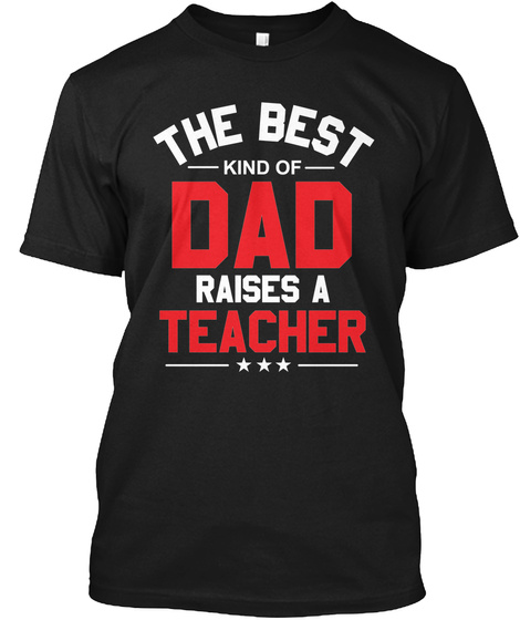The Best Kind Of Dad Raises A Teacher Black T-Shirt Front