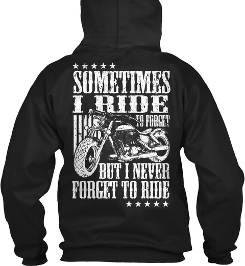 Sometimes I Ride To Forget But I Never Forget To Ride Black T-Shirt Back