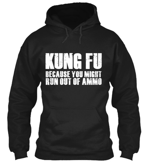 Kung Fu Because You Might Run Out Of Ammo Black T-Shirt Front