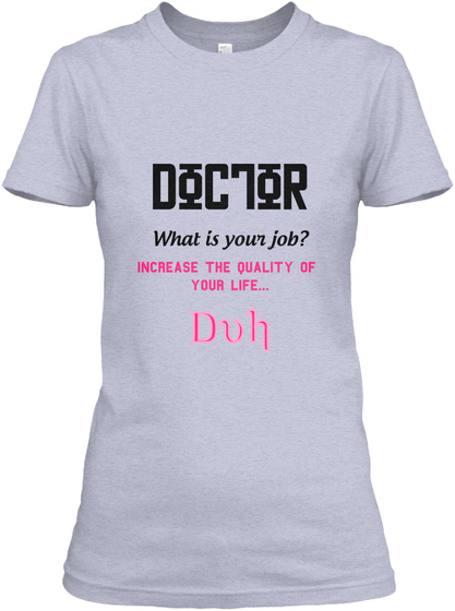 Doc7or What Is Your Job Increase The Quality Of Your Life Duh Heather Gray  T-Shirt Front