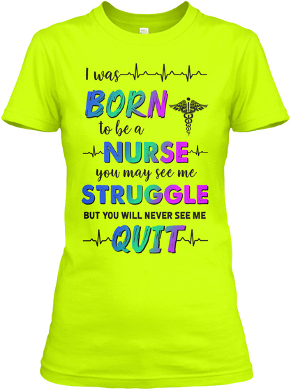I Was Born To Be A Nurse You May See Me Struggle But You Will Never See Me Quit Safety Green T-Shirt Front