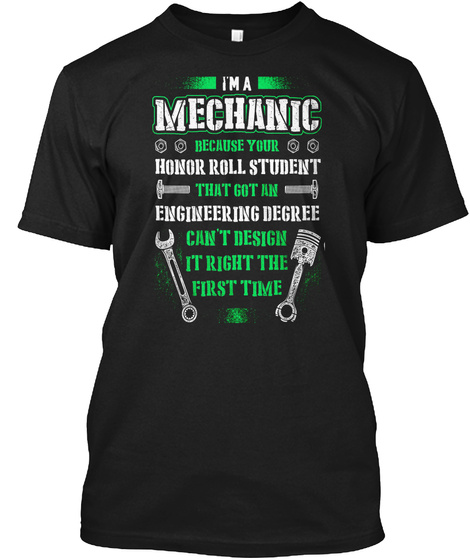 I'm A Mechanic Because Your Honor Roll Student That Got An Engineering Degree Can't Design It's Right The First Time Black T-Shirt Front