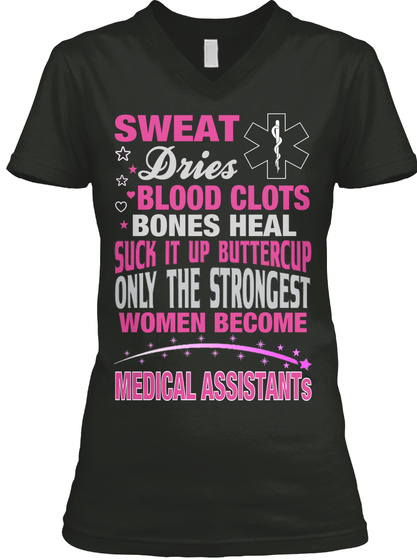 Sweat Dries Blood Clots Bones Heal Suck It Up Buttercup Only The Strongest Women Become Medical Assistants Black T-Shirt Front