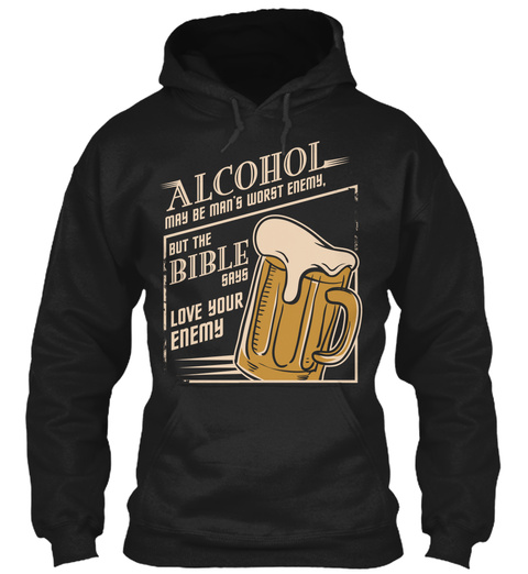 Alcohol May Be Man S Worst Enemy But The Bible Says Love Your Enemy Black T-Shirt Front
