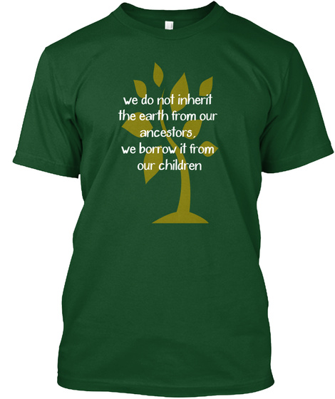 We Do Not Inherit The Earth From Our Ancestors. We Borrow It From Our Children Forest Green  T-Shirt Front