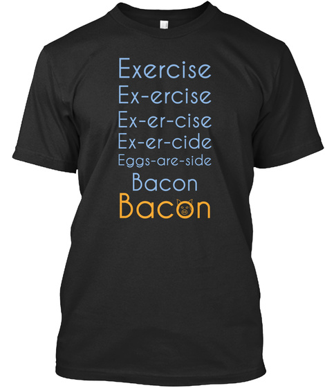 Exercise Ex Ercise Ex Er Cise Ex Er Cise Eggs Are Side Bacon Bacon Black T-Shirt Front
