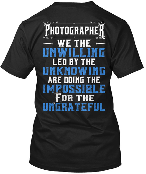 Photographer We The Unwilling Led By The Unknowing Are Doing The Impossible For The Ungrateful Black T-Shirt Back