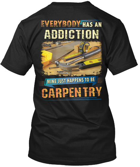 Everybody Has An Addiction Mine Just Happens To Be Carpentry Black T-Shirt Back