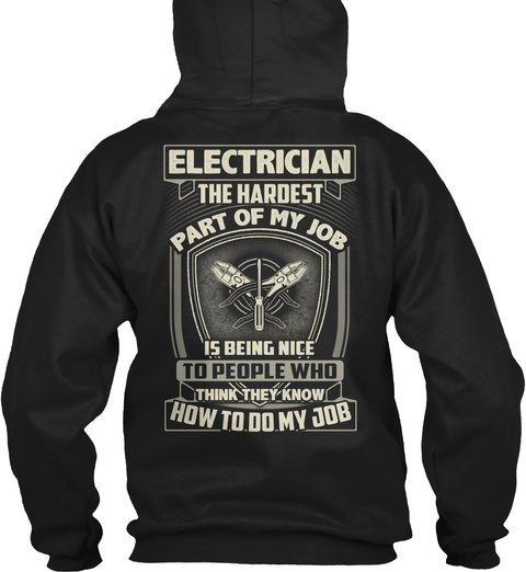 Electrician The Hardest Part Of My Job Is Being Nice To People Who Think They Know How To Do My Job Black T-Shirt Back