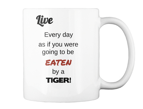 Live Every Day As If You Were Going To Be Eaten By A Tiger! White T-Shirt Back
