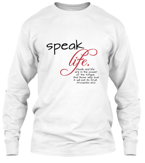 Speak Life Death And Life Are In The Power Of The Tongue And Those Who Love It Will Eat Its Fruit Proverbs 1921 White áo T-Shirt Front