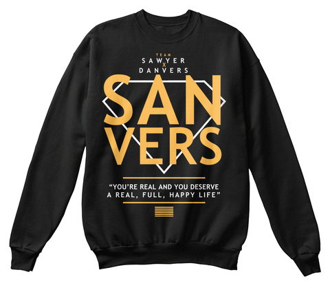 """Team Sawyer X Danvers San Vers """"You're Real And You Deserve A Real, Full, Happy Life"""" Black Sweatshirt Front"""