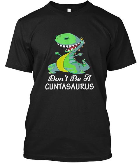 Don't Be A Cuntasaurus Shirt Black T-Shirt Front