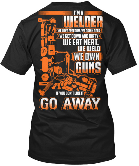 I'm A Welder We Love Freedom We Drink Beer We Get Down And Dirty W Eat Meat We Weld We Own Guns If You Don't Like It... Black T-Shirt Back