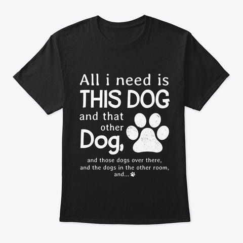All I Need Is This Dog Black T-Shirt Front
