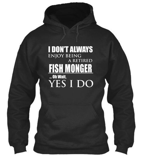 I Don't Always Enjoy Being A Retired Fish Monger... Oh Wait Yes I Do Jet Black T-Shirt Front