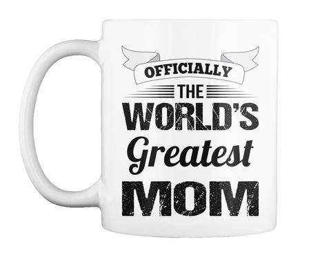 World's Greatest Mom   Mugs For Moms White T-Shirt Front