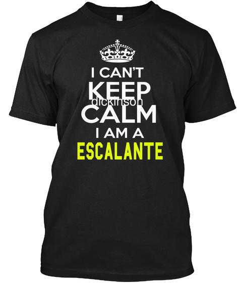 I Can't Keep Calm I Am A Escalante Black T-Shirt Front