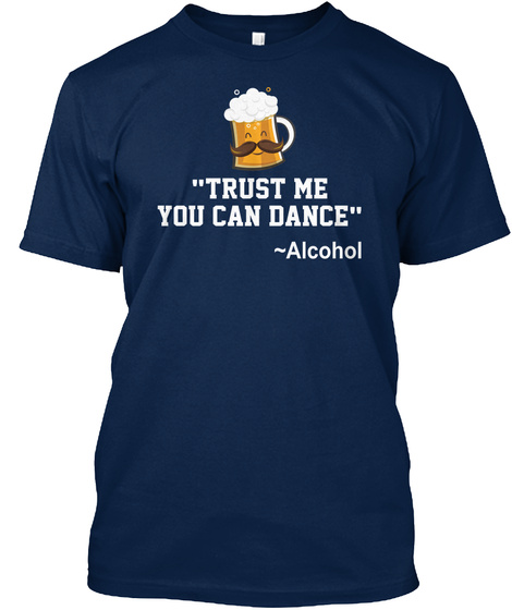 """""""Trust Me You Can Dance"""" Alcohol  Navy T-Shirt Front"""