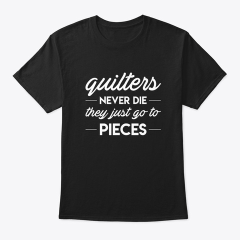 Quilters Never Die They Just Go To Piece Black T-Shirt Front
