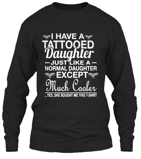 I Have A Tattooed Daughter Much Cooler Black T-Shirt Front