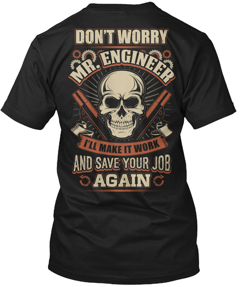 Don't Worry Mr Engineer I'll Make It Work And Save Your Job Again Black T-Shirt Back