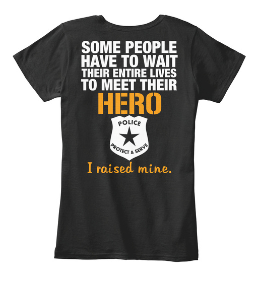 Police Mom Some People Have To Want Their Entire Lives To Meet Their Hero Police Protect & Serve I Raised Mine Women's T-Shirt Back