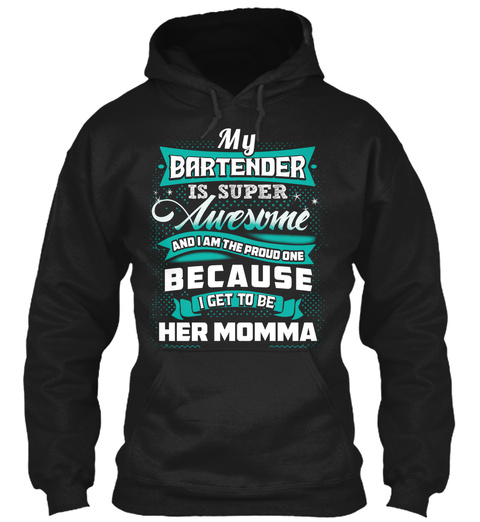 My Bartender Is Super Awesome And I Am The Proud One Because I Get To Be Her Momma Black T-Shirt Front