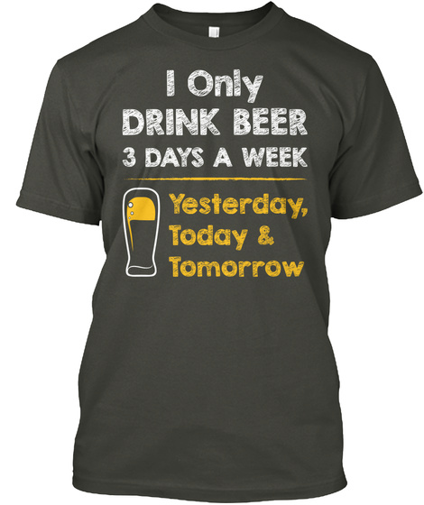 I Only Drink Beer 3 Days A Week Yesterday, Today & Tomorrow Smoke Gray T-Shirt Front