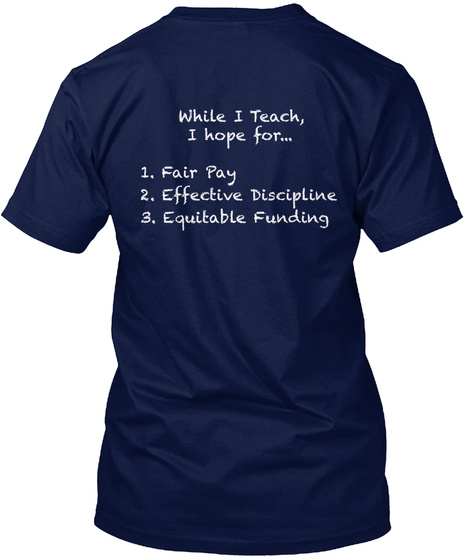 While I Teach I Hope For... 1.Fair Pay 2. Effective Discipline 3. Equitable Funding Navy T-Shirt Back