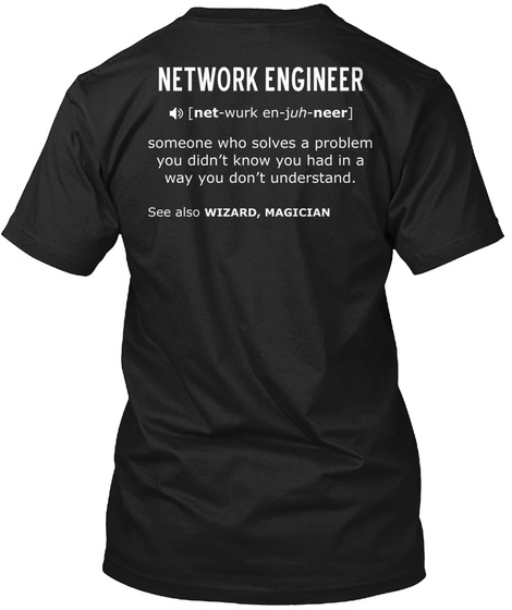 Network Engineer [Net Wurk Juh Neer] Someone Who Solves A Problem You Don't Know You Had In A Way You Don't... Black T-Shirt Back