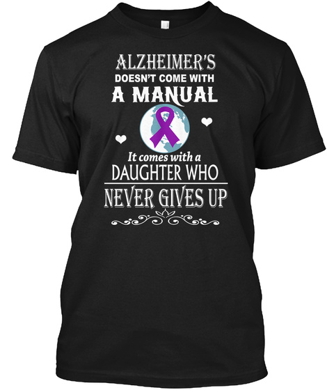 Alzheimer's Doesn't Come With A Manual It Comes With A Daughter Who Never Gives Up Black T-Shirt Front