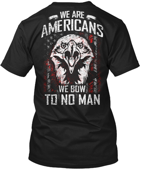 We Are Americans We Bow To No Man Black T-Shirt Back