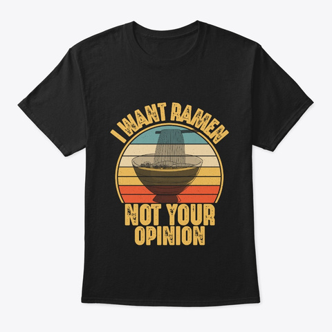 I Want Ramen Not Your Opinion Funny Black T-Shirt Front