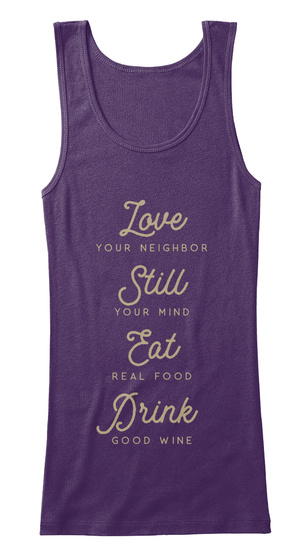 Love Your Neighbor Still Your Mide Eat Real Food Drink Good Wine Purple T-Shirt Front