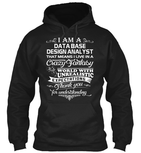 I Am A Data Base Design Analyst That Means I Live In A Crazy Fantasy World With Unrealistic Expectations Thank You... Black T-Shirt Front