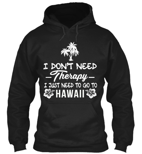 I Dont Need Therapy I Just Need To Go To Hawaii Black Sweatshirt Front