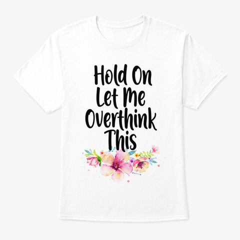 Hold On Let Me Overthink This T Shirt White T-Shirt Front