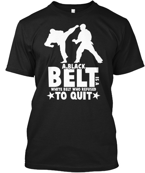 A Black Belt Is A White Belt Who Refused To Quit Black T-Shirt Front
