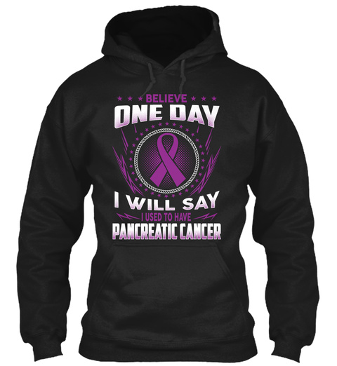 Believe One Day I Will Say I Used To Have Pancreatic Cancer Black T-Shirt Front