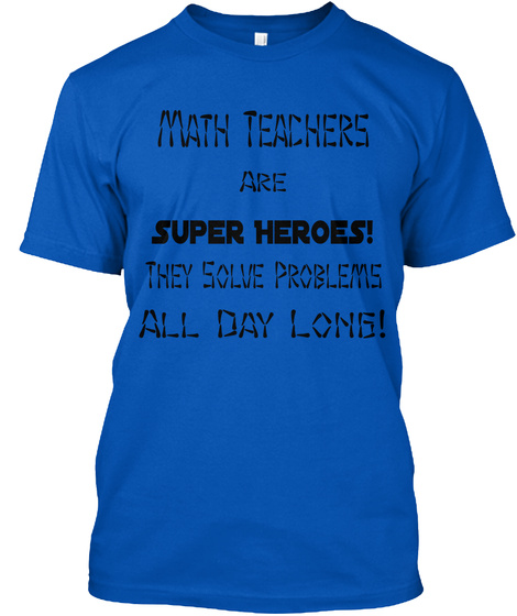 Math Teachers Are Super Heroes! They Solve Problems All Day Long! Royal T-Shirt Front